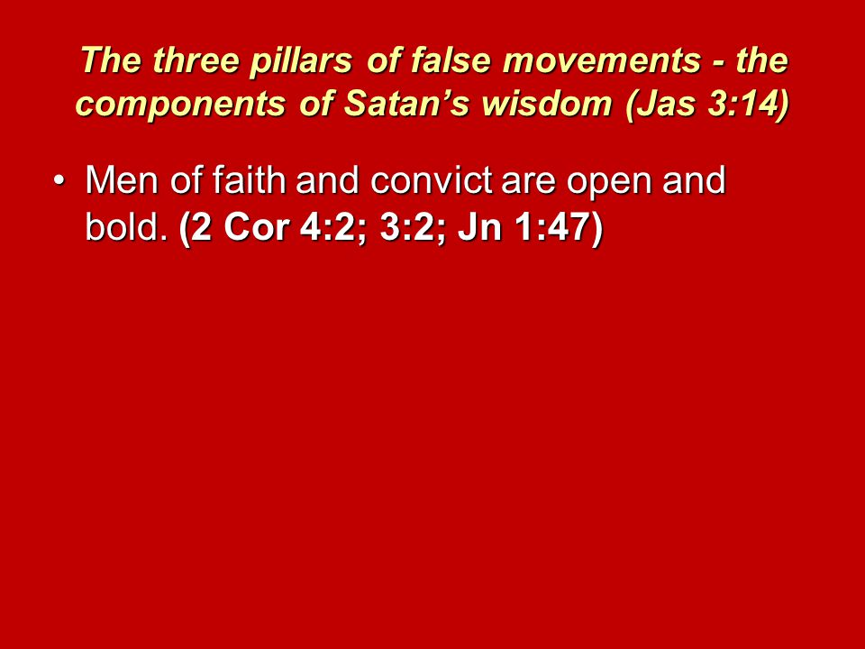 The three pillars of false movements - the components of Satan's wisdom (Jas 3:14) Men of faith and convict are open and bold.