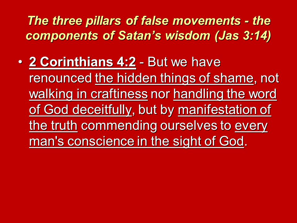 The three pillars of false movements - the components of Satan's wisdom (Jas 3:14) 2 Corinthians 4:2 - But we have renounced the hidden things of shame, not walking in craftiness nor handling the word of God deceitfully, but by manifestation of the truth commending ourselves to every man s conscience in the sight of God.2 Corinthians 4:2 - But we have renounced the hidden things of shame, not walking in craftiness nor handling the word of God deceitfully, but by manifestation of the truth commending ourselves to every man s conscience in the sight of God.