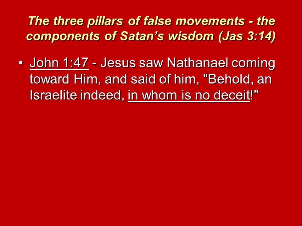 The three pillars of false movements - the components of Satan's wisdom (Jas 3:14) John 1:47 - Jesus saw Nathanael coming toward Him, and said of him, Behold, an Israelite indeed, in whom is no deceit! John 1:47 - Jesus saw Nathanael coming toward Him, and said of him, Behold, an Israelite indeed, in whom is no deceit!
