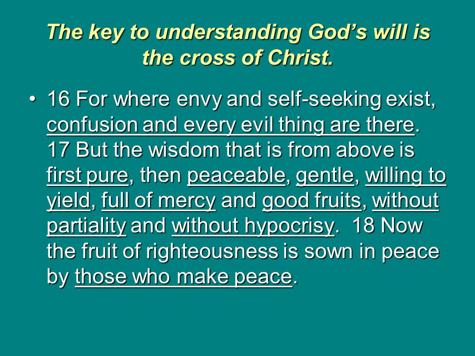 The key to understanding God's will is the cross of Christ. 16 For where envy and self-seeking exist, confusion and every evil thing are there. 17 But