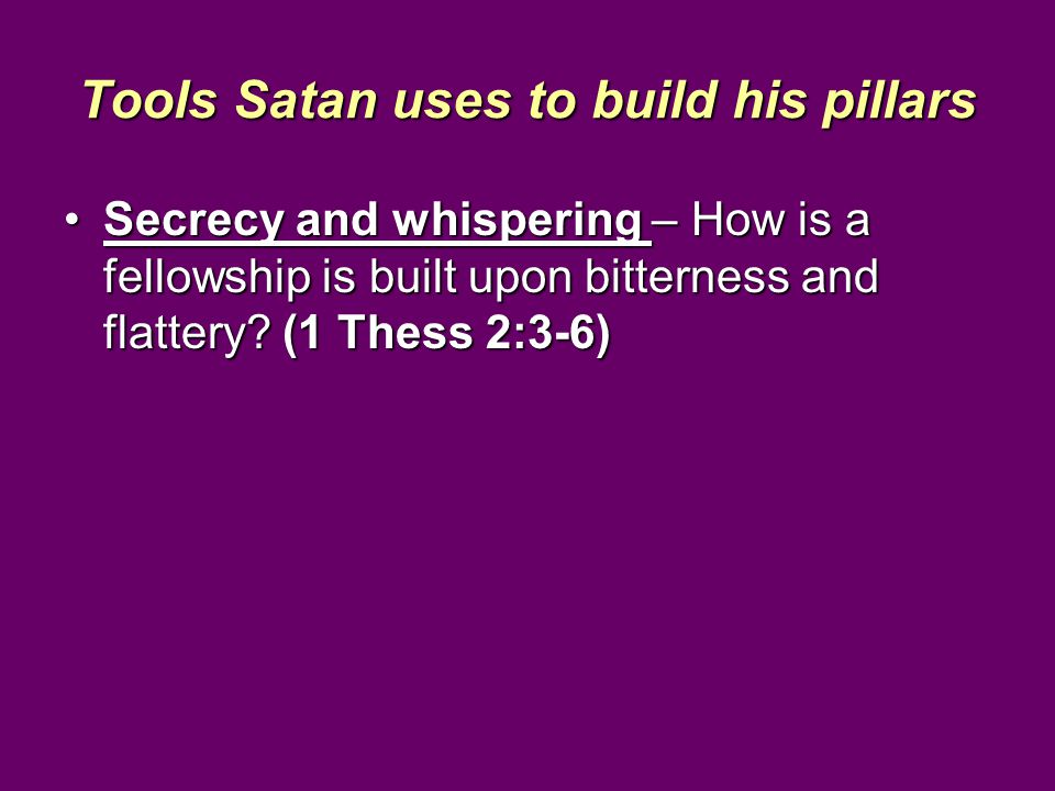 Tools Satan uses to build his pillars Secrecy and whispering – How is a fellowship is built upon bitterness and flattery.