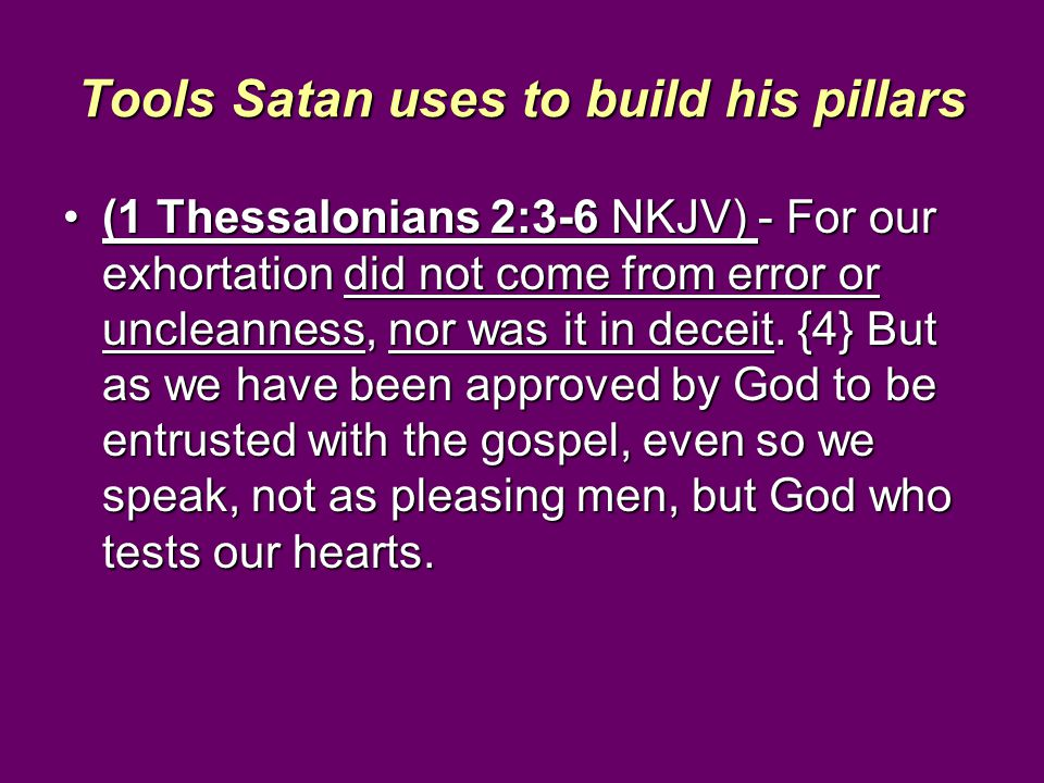 Tools Satan uses to build his pillars (1 Thessalonians 2:3-6 NKJV) - For our exhortation did not come from error or uncleanness, nor was it in deceit.