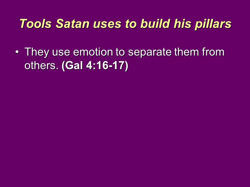 Tools Satan uses to build his pillars They use emotion to separate them from others.