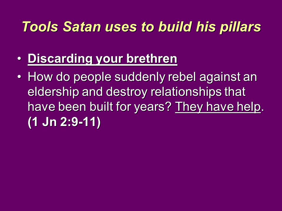 Tools Satan uses to build his pillars Discarding your brethrenDiscarding your brethren How do people suddenly rebel against an eldership and destroy relationships that have been built for years.