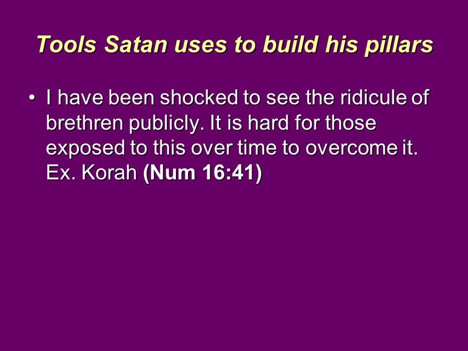 Tools Satan uses to build his pillars I have been shocked to see the ridicule of brethren publicly.