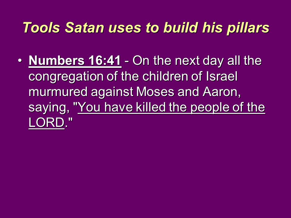 Tools Satan uses to build his pillars Numbers 16:41 - On the next day all the congregation of the children of Israel murmured against Moses and Aaron, saying, You have killed the people of the LORD. Numbers 16:41 - On the next day all the congregation of the children of Israel murmured against Moses and Aaron, saying, You have killed the people of the LORD.