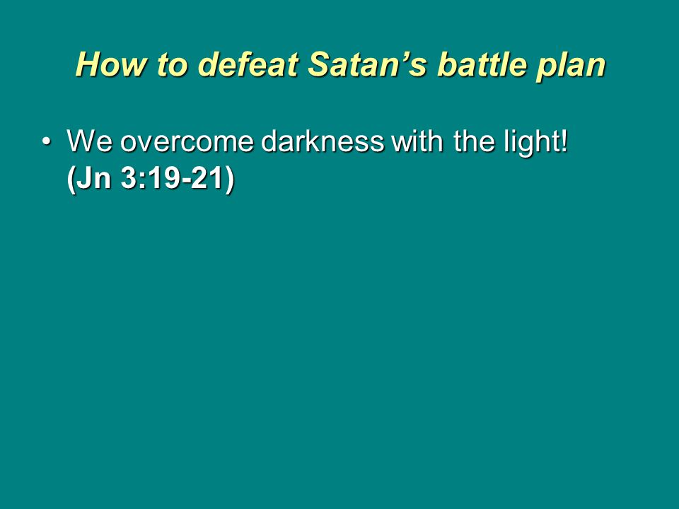 How to defeat Satan's battle plan We overcome darkness with the light.