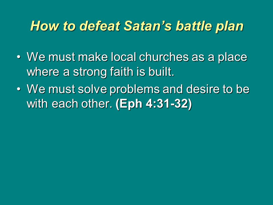 How to defeat Satan's battle plan We must make local churches as a place where a strong faith is built.We must make local churches as a place where a strong faith is built.