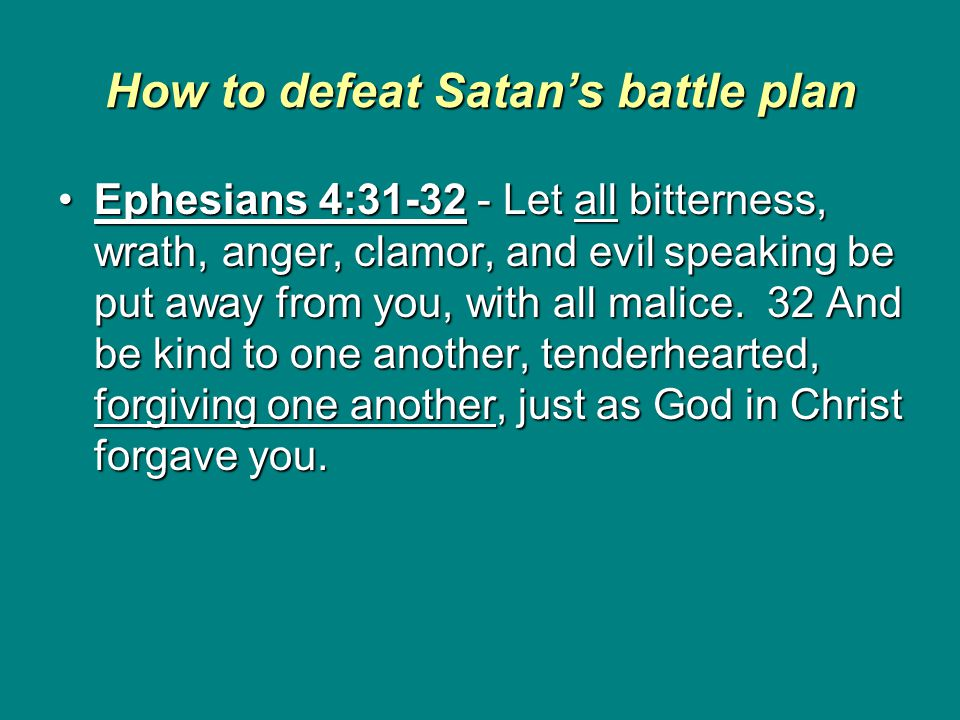 How to defeat Satan's battle plan Ephesians 4:31-32 - Let all bitterness, wrath, anger, clamor, and evil speaking be put away from you, with all malice.