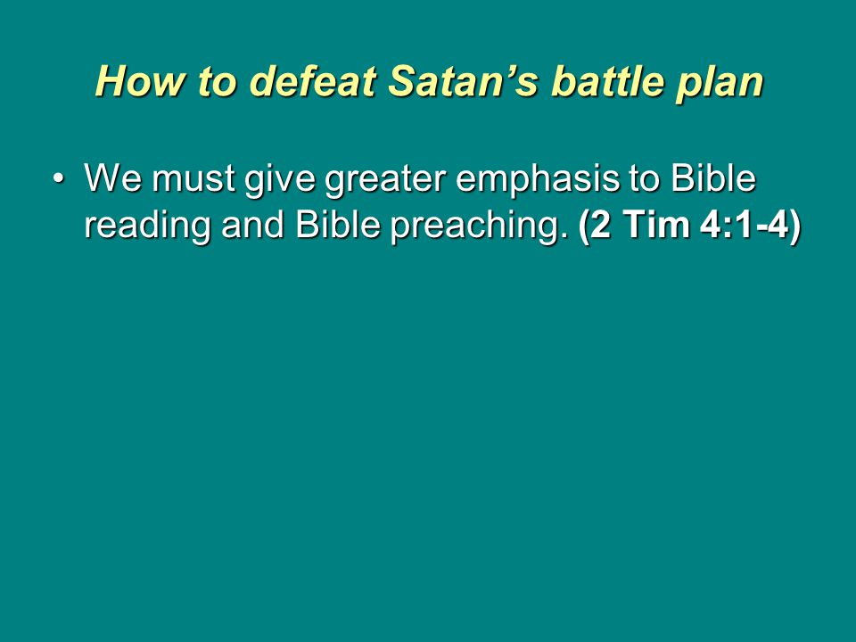 How to defeat Satan's battle plan We must give greater emphasis to Bible reading and Bible preaching.