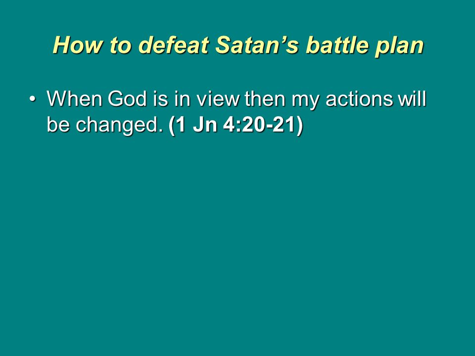 How to defeat Satan's battle plan When God is in view then my actions will be changed.