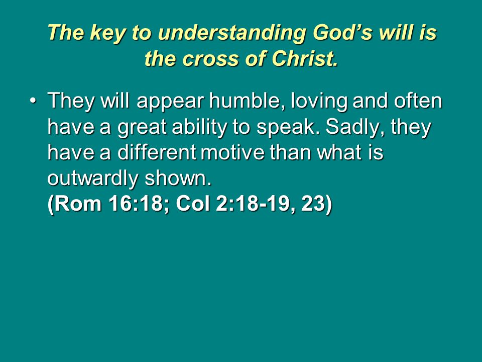 The key to understanding God's will is the cross of Christ. They will appear humble, loving and often have a great ability to speak. Sadly, they have