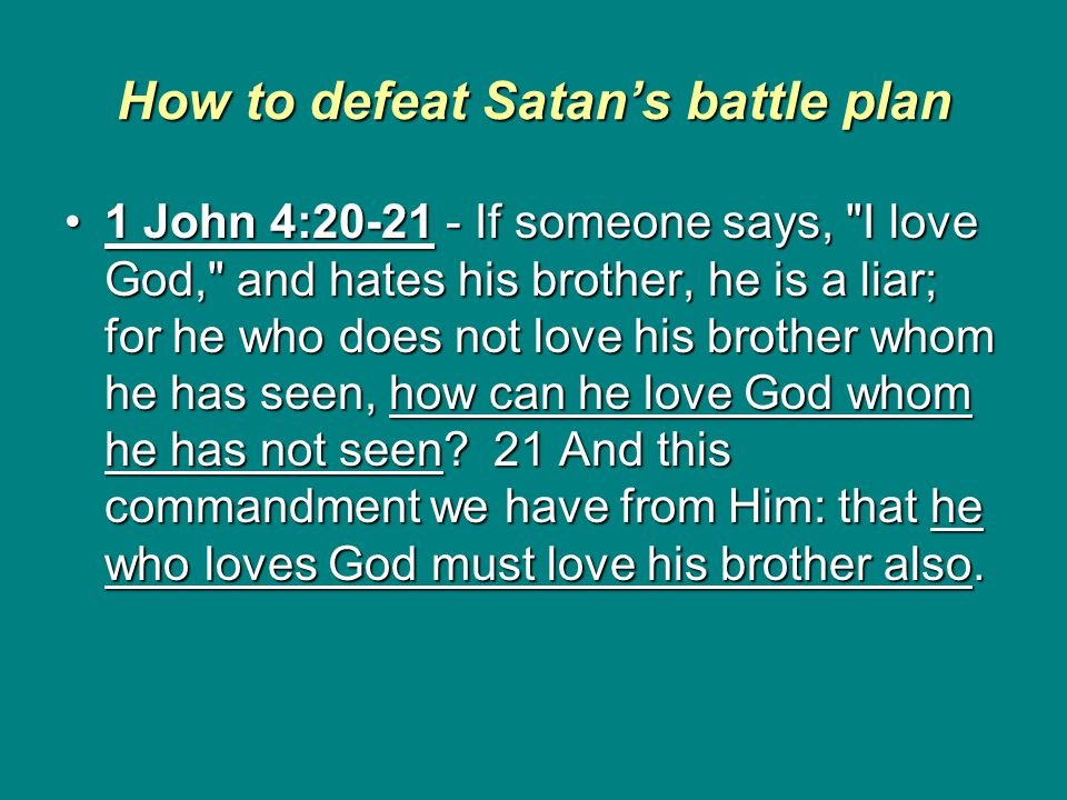 How to defeat Satan's battle plan 1 John 4:20-21 - If someone says, I love God, and hates his brother, he is a liar; for he who does not love his brother whom he has seen, how can he love God whom he has not seen.