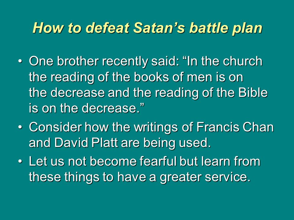 How to defeat Satan's battle plan One brother recently said: In the church the reading of the books of men is on the decrease and the reading of the Bible is on the decrease. One brother recently said: In the church the reading of the books of men is on the decrease and the reading of the Bible is on the decrease. Consider how the writings of Francis Chan and David Platt are being used.Consider how the writings of Francis Chan and David Platt are being used.