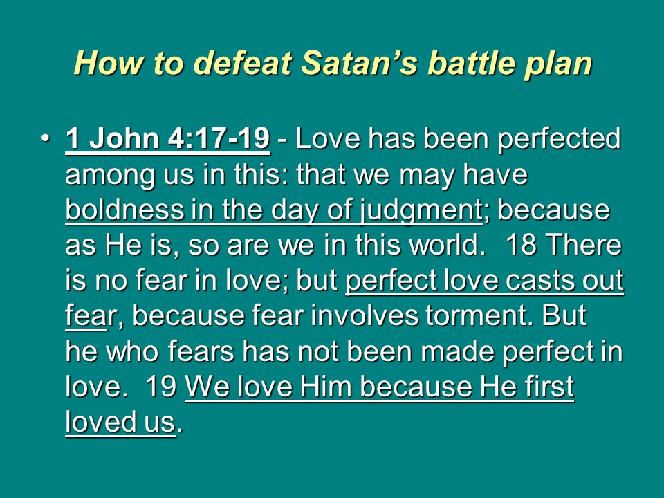 How to defeat Satan's battle plan 1 John 4:17-19 - Love has been perfected among us in this: that we may have boldness in the day of judgment; because as He is, so are we in this world.
