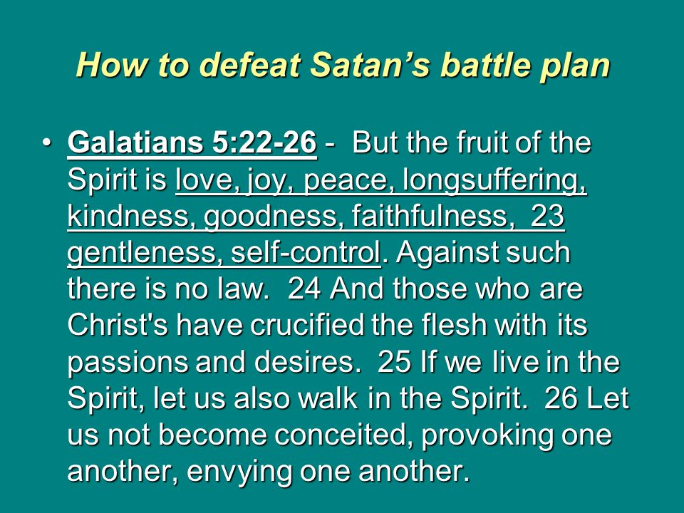 How to defeat Satan's battle plan Galatians 5:22-26 - But the fruit of the Spirit is love, joy, peace, longsuffering, kindness, goodness, faithfulness, 23 gentleness, self-control.