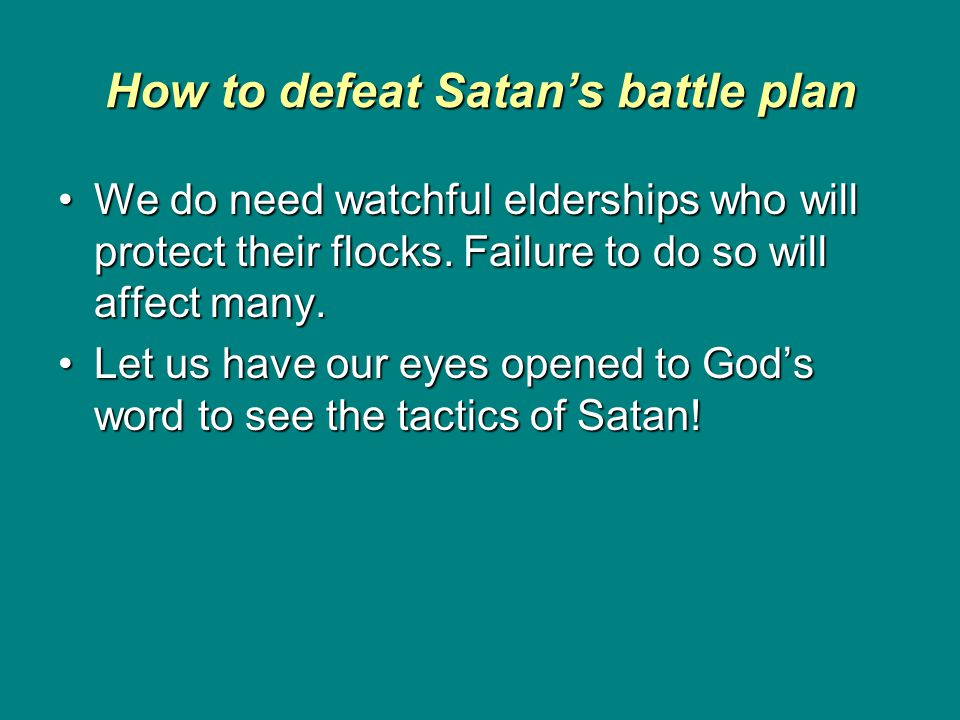 How to defeat Satan's battle plan We do need watchful elderships who will protect their flocks.