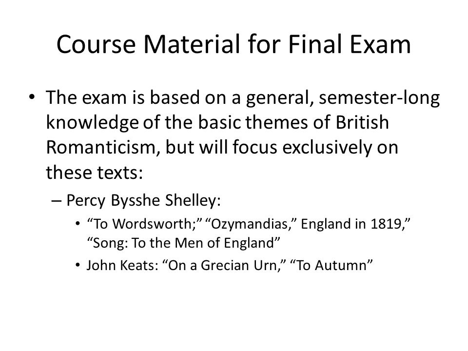 Course Material for Final Exam The exam is based on a general, semester-long knowledge of the basic themes of British Romanticism, but will focus exclusively on these texts: – Percy Bysshe Shelley: To Wordsworth; Ozymandias, England in 1819, Song: To the Men of England John Keats: On a Grecian Urn, To Autumn