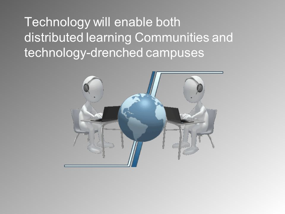 Technology will enable both distributed learning Communities and technology-drenched campuses