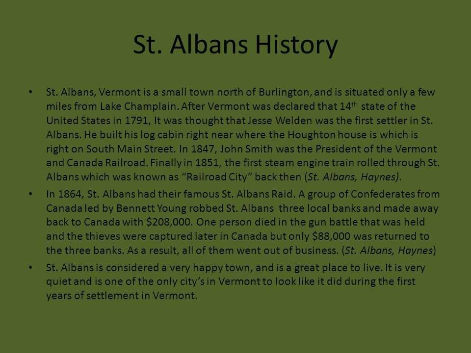 St. Albans History St. Albans, Vermont is a small town north of Burlington, and is situated only a few miles from Lake Champlain. After Vermont was de