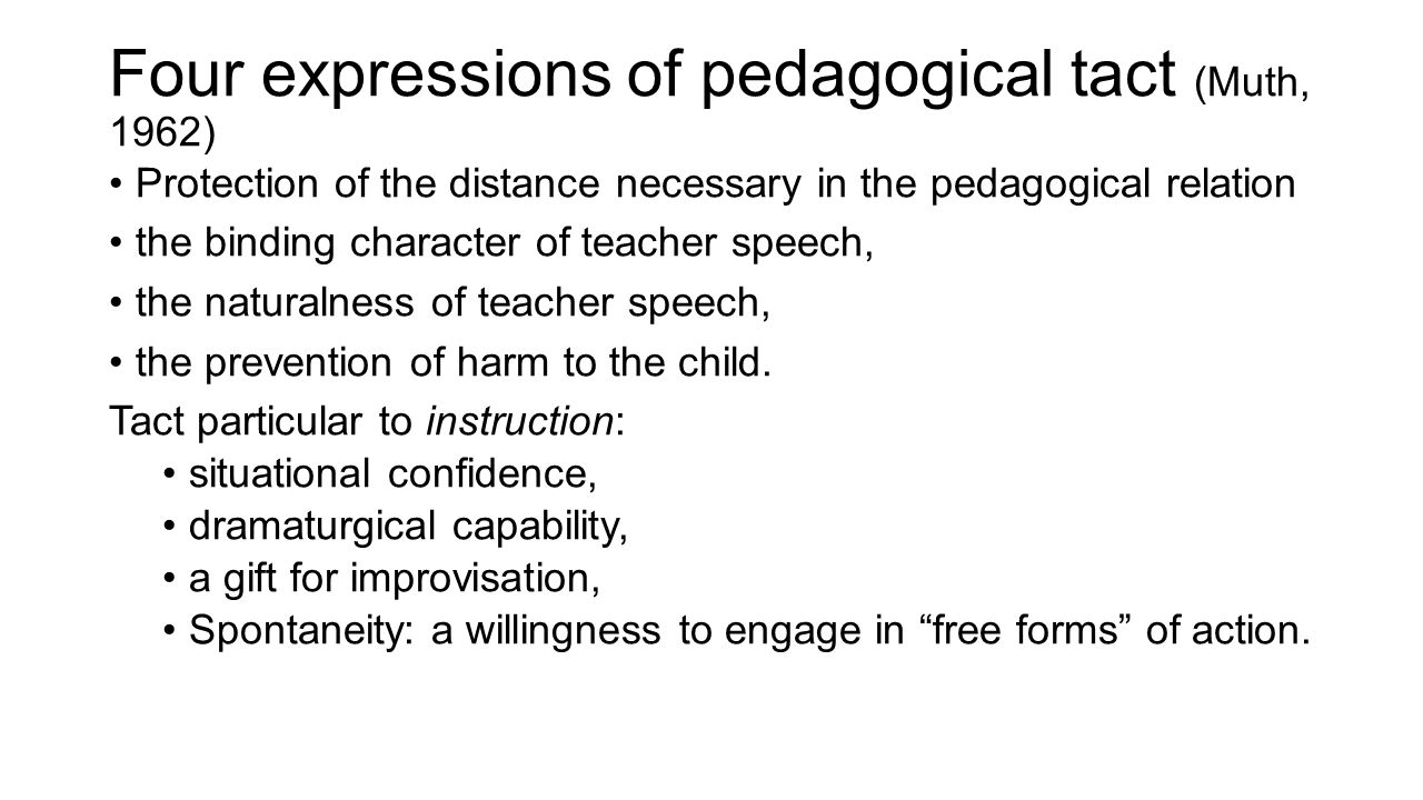Four expressions of pedagogical tact (Muth, 1962) Protection of the distance necessary in the pedagogical relation the binding character of teacher speech, the naturalness of teacher speech, the prevention of harm to the child.