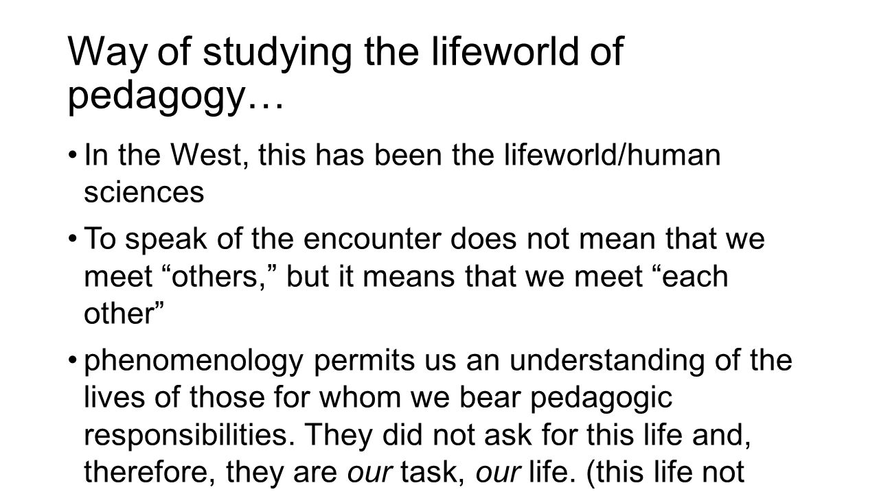 Way of studying the lifeworld of pedagogy… In the West, this has been the lifeworld/human sciences To speak of the encounter does not mean that we meet others, but it means that we meet each other phenomenology permits us an understanding of the lives of those for whom we bear pedagogic responsibilities.