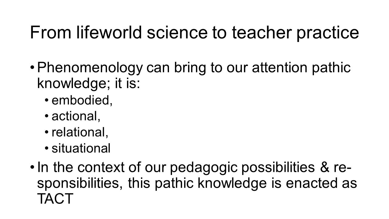 From lifeworld science to teacher practice Phenomenology can bring to our attention pathic knowledge; it is: embodied, actional, relational, situational In the context of our pedagogic possibilities & re- sponsibilities, this pathic knowledge is enacted as TACT