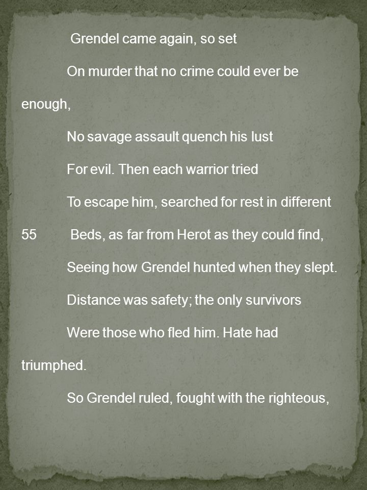 Grendel came again, so set On murder that no crime could ever be enough, No savage assault quench his lust For evil.