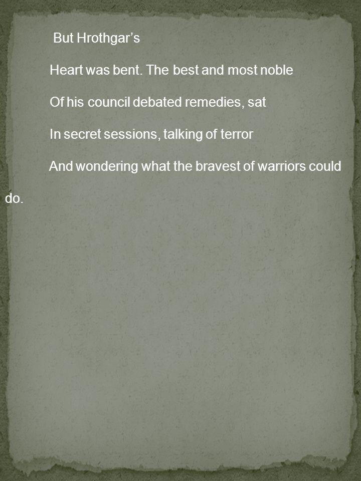 But Hrothgar's Heart was bent.