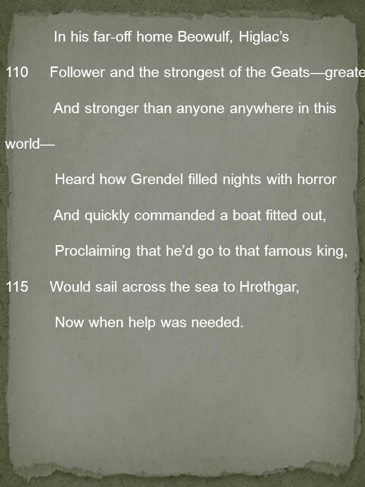 In his far-off home Beowulf, Higlac's 110 Follower and the strongest of the Geats—greater And stronger than anyone anywhere in this world— Heard how Grendel filled nights with horror And quickly commanded a boat fitted out, Proclaiming that he'd go to that famous king, 115 Would sail across the sea to Hrothgar, Now when help was needed.