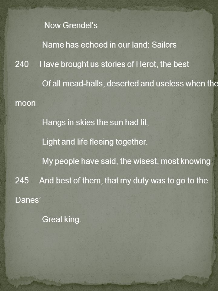 Now Grendel's Name has echoed in our land: Sailors 240 Have brought us stories of Herot, the best Of all mead-halls, deserted and useless when the moon Hangs in skies the sun had lit, Light and life fleeing together.