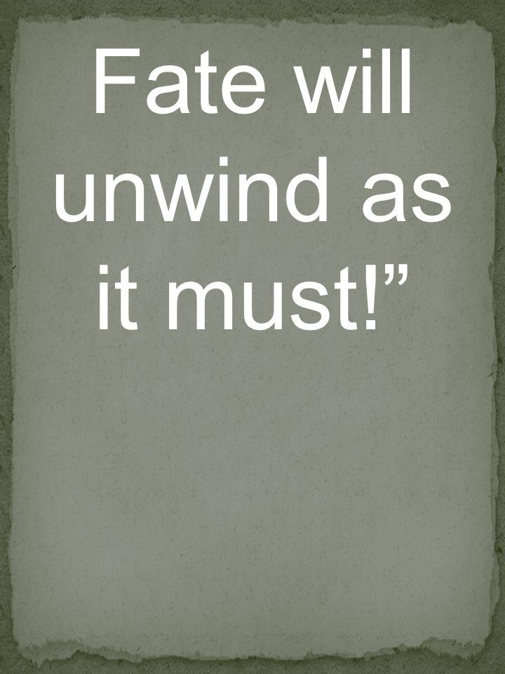 Fate will unwind as it must!
