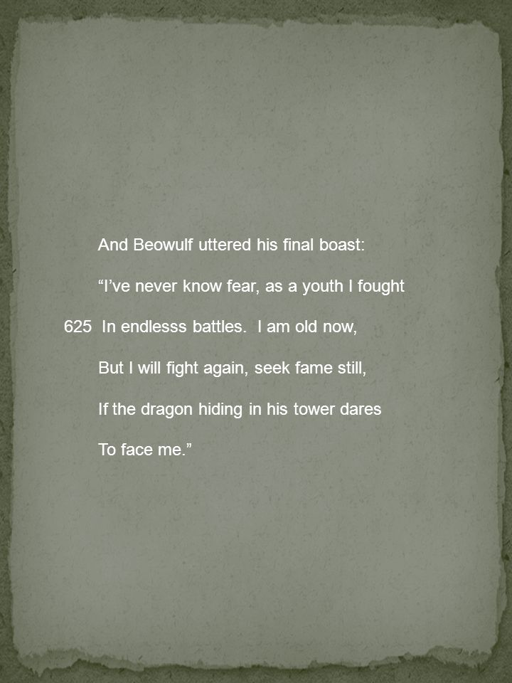 And Beowulf uttered his final boast: I've never know fear, as a youth I fought 625 In endlesss battles.