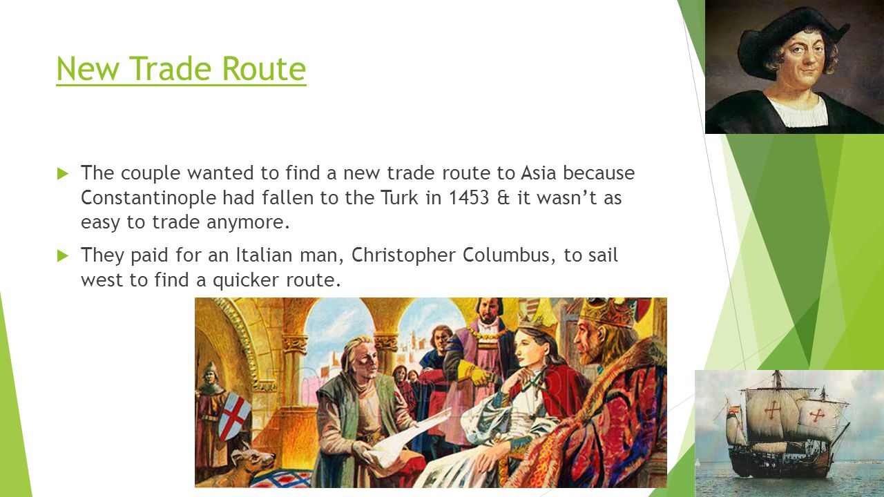 New Trade Route  The couple wanted to find a new trade route to Asia because Constantinople had fallen to the Turk in 1453 & it wasn't as easy to tra