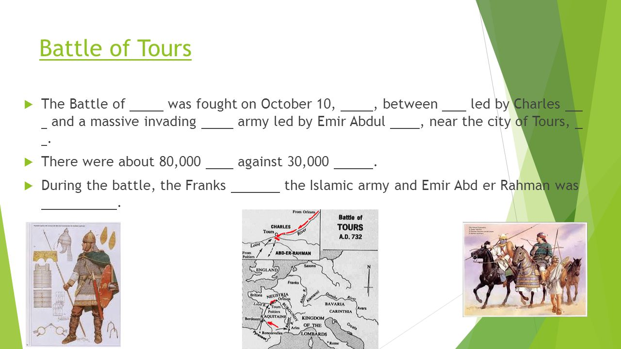 Battle of Tours  The Battle of was fought on October 10,, between led by Charles and a massive invading army led by Emir Abdul, near the city of Tour