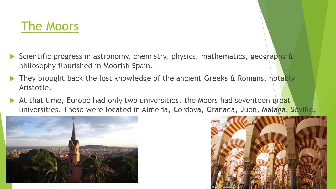 The Moors  Scientific progress in astronomy, chemistry, physics, mathematics, geography & philosophy flourished in Moorish Spain.  They brought back