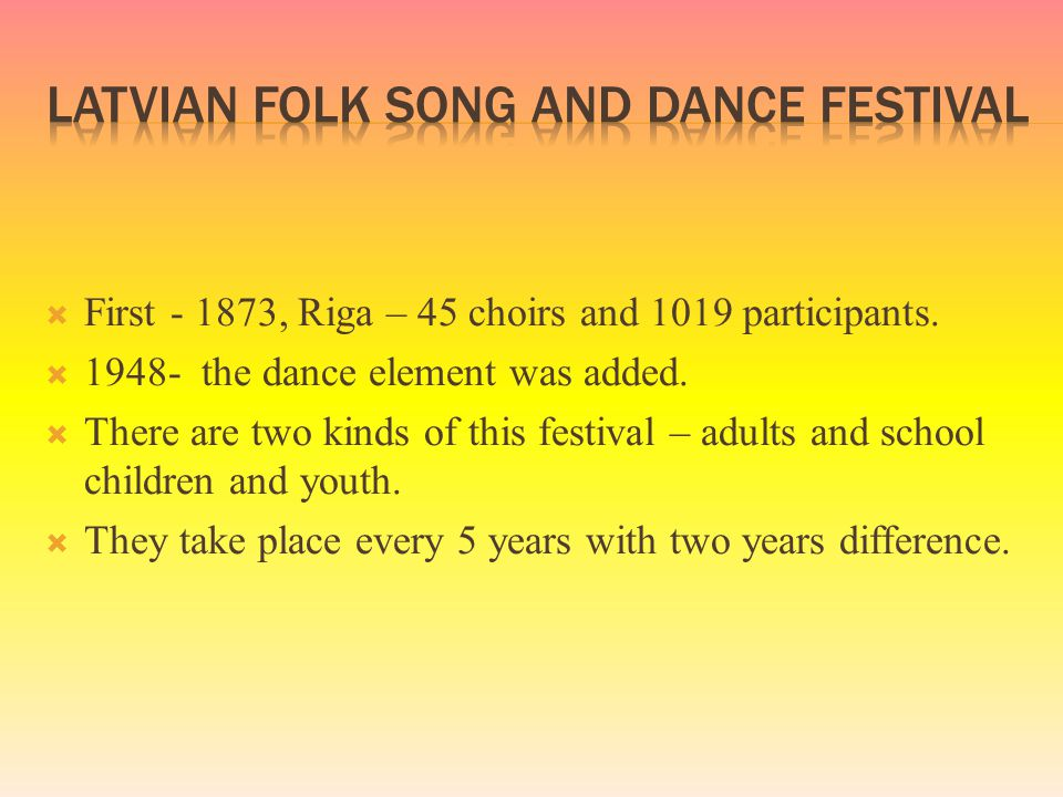 First - 1873, Riga – 45 choirs and 1019 participants.  1948- the dance element was added.  There are two kinds of this festival – adults and schoo