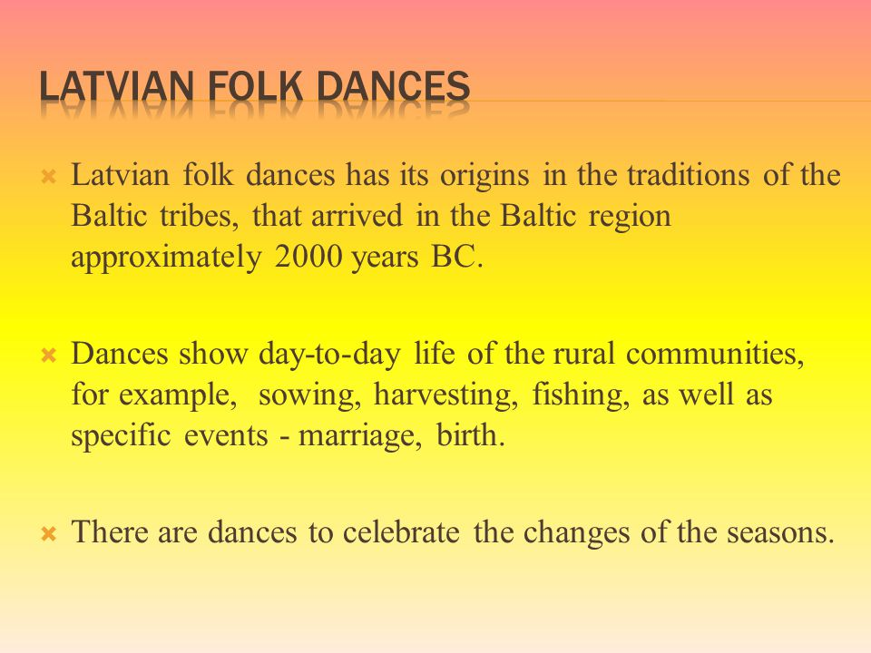  Latvian folk dances has its origins in the traditions of the Baltic tribes, that arrived in the Baltic region approximately 2000 years BC.  Dances