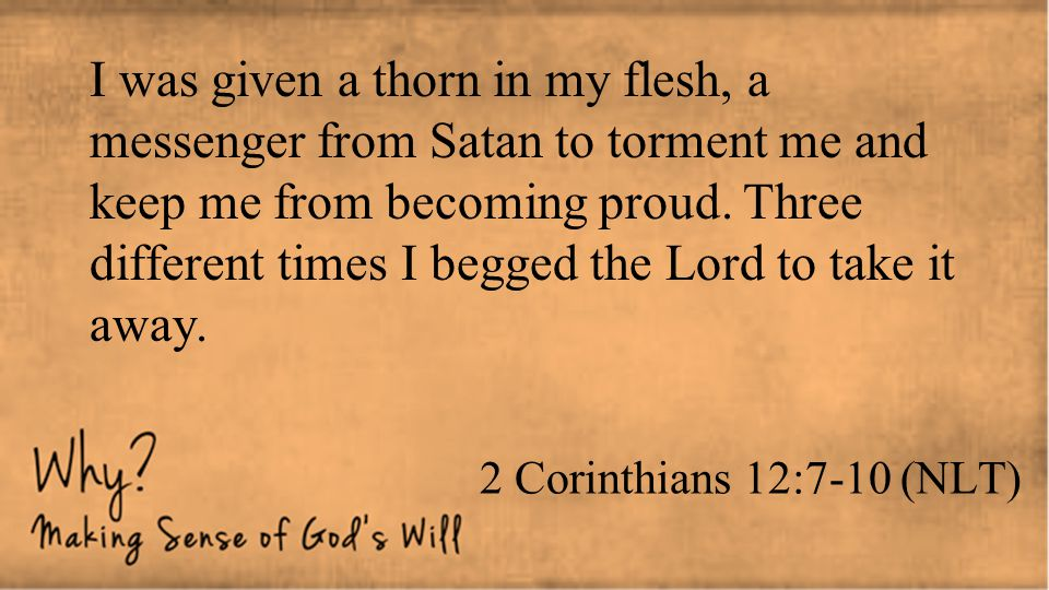 2 Corinthians 12:7-10 (NLT) I was given a thorn in my flesh, a messenger from Satan to torment me and keep me from becoming proud. Three different tim