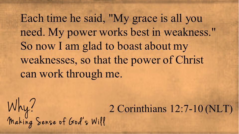 2 Corinthians 12:7-10 (NLT) Each time he said,