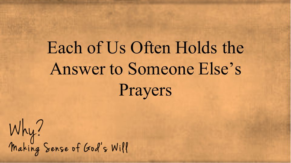 Each of Us Often Holds the Answer to Someone Else's Prayers