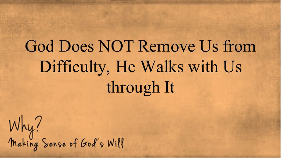 God Does NOT Remove Us from Difficulty, He Walks with Us through It