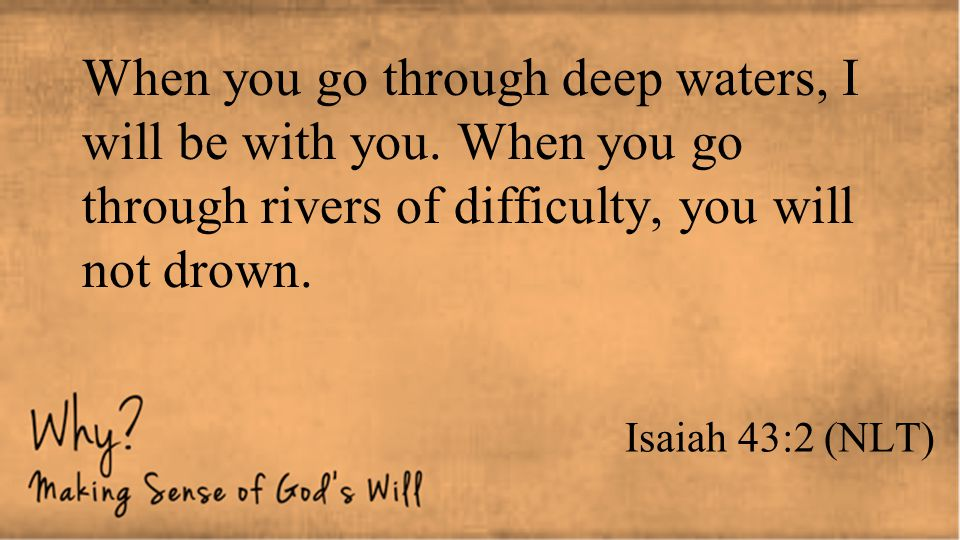 Isaiah 43:2 (NLT) When you go through deep waters, I will be with you. When you go through rivers of difficulty, you will not drown.