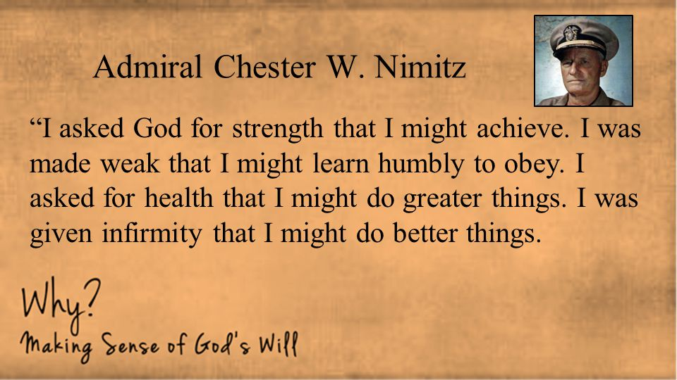 """Admiral Chester W. Nimitz """"I asked God for strength that I might achieve. I was made weak that I might learn humbly to obey. I asked for health that I"""