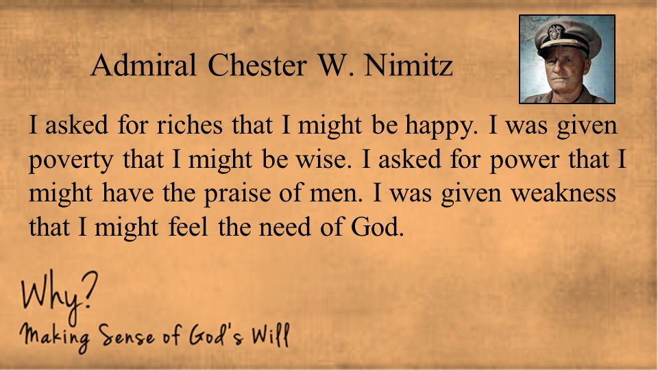 Admiral Chester W. Nimitz I asked for riches that I might be happy. I was given poverty that I might be wise. I asked for power that I might have the