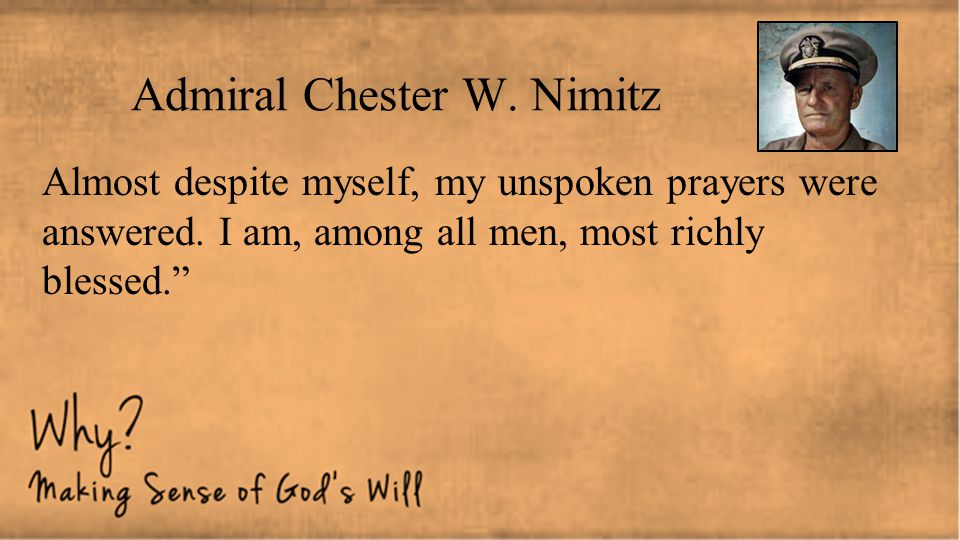 """Admiral Chester W. Nimitz Almost despite myself, my unspoken prayers were answered. I am, among all men, most richly blessed."""""""