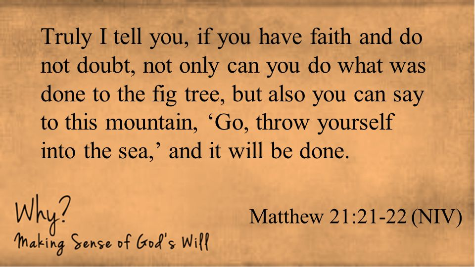 Matthew 21:21-22 (NIV) Truly I tell you, if you have faith and do not doubt, not only can you do what was done to the fig tree, but also you can say t