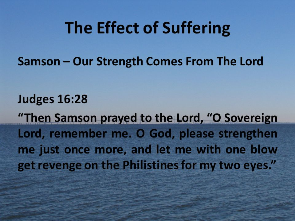 The Effect of Suffering Samson – Our Strength Comes From The Lord Judges 16:28 Then Samson prayed to the Lord, O Sovereign Lord, remember me.