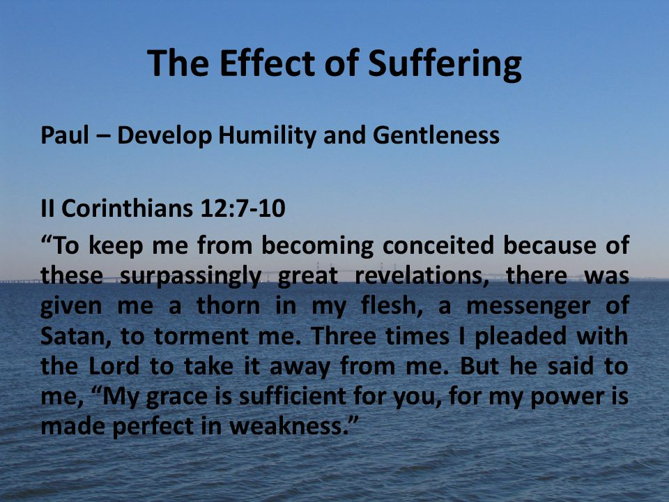 The Effect of Suffering Paul – Develop Humility and Gentleness II Corinthians 12:7-10 To keep me from becoming conceited because of these surpassingly great revelations, there was given me a thorn in my flesh, a messenger of Satan, to torment me.