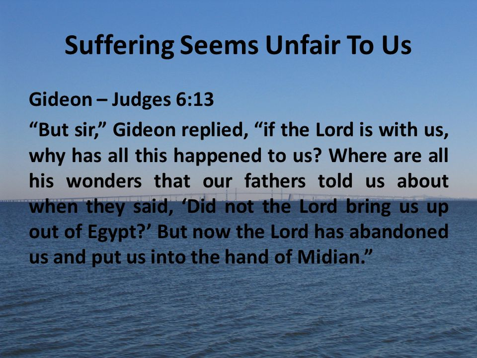 Suffering Seems Unfair To Us Gideon – Judges 6:13 But sir, Gideon replied, if the Lord is with us, why has all this happened to us.